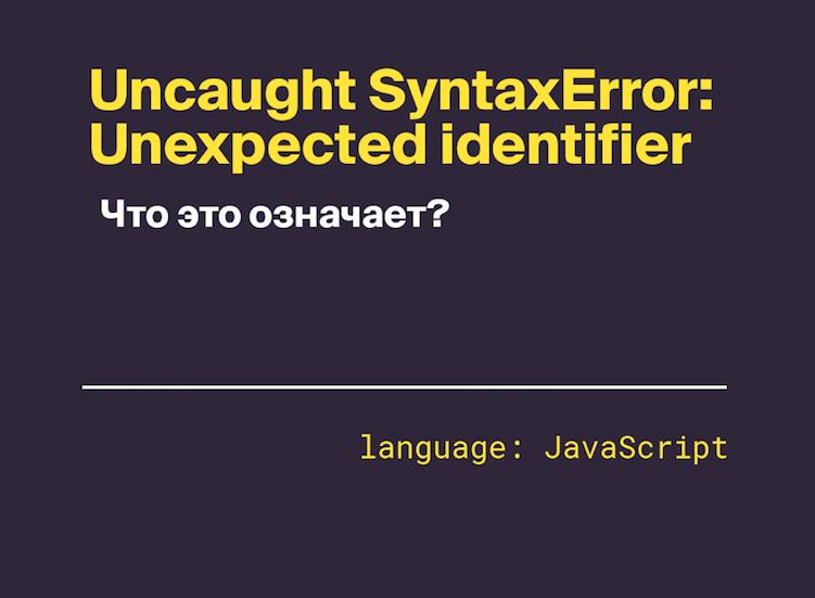 Uncaught SyntaxError: Unexpected identifier — что это означает?