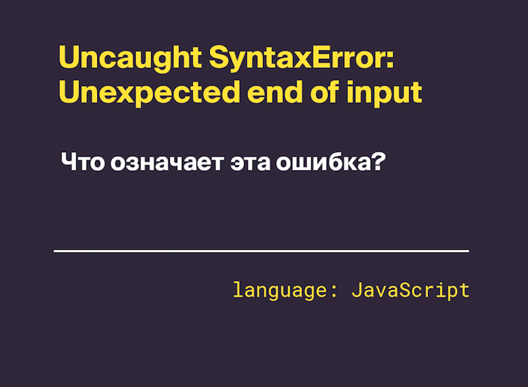 Uncaught SyntaxError: Unexpected end of input — что это значит?